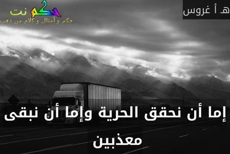 إما أن نحقق الحرية وإما أن نبقى معذبين -هـ أ غروس