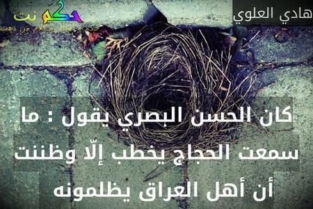 كان الحسن البصري يقول : ما سمعت الحجاج يخطب إلّا وظننت أن أهل العراق يظلمونه  -هادي العلوي