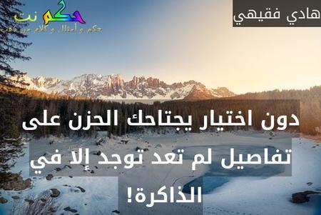 دون اختيار يجتاحك الحزن على تفاصيل لم تعد توجد إلا في الذاكرة! -هادي فقيهي