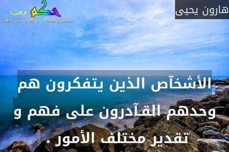 الأشخآص الذين يتفكرون هم وحدهم القـآدرون على فهم و تقدير مختلف الأمور . -هارون يحيى