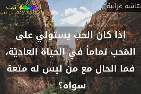 إذا كان الحب يستولي على المُحب تماماً في الحياة العاديّة، فما الحال مع من ليس له متعة سواه؟ -هاشم غرايبة