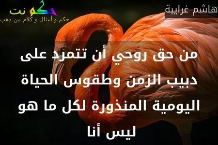 من حق روحي أن تتمرد على دبيب الزمن وطقوس الحياة اليومية المنذورة لكل ما هو ليس أنا -هاشم غرايبة