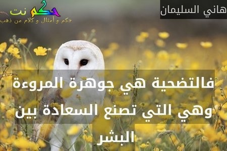 فالتضحية هي جوهرة المروءة وهي التي تصنع السعادة بين البشر -هاني السليمان