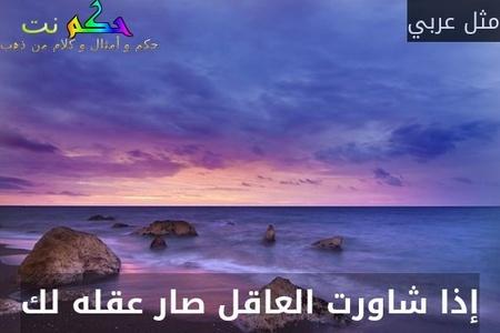 إذا شاورت العاقل صار عقله لك-مثل عربي