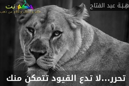 تحرر...لا تدع القيود تتمكن منك -هِـبَـة عبد الفتاح