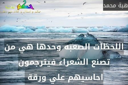 اللحظات الصعبه وحدها هي من تصنع الشعراء فيترجمون احاسيهم علي ورقة -هبة محمد