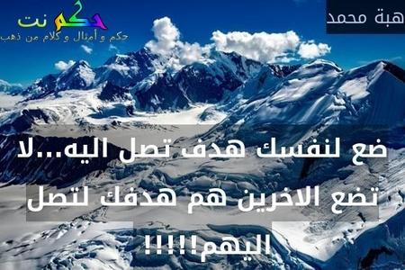 ضع لنفسك هدف تصل اليه...لا تضع الاخرين هم هدفك لتصل اليهم!!!!! -هبة محمد