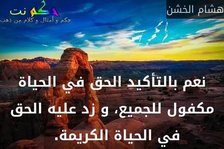 نعم بالتأكيد الحق في الحياة مكفول للجميع، و زد عليه الحق في الحياة الكريمة.  -هشام الخشن
