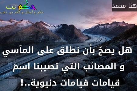 هل يصحّ بأن نطلق على المآسي و المصائب التي تصيبنا اسمَ قيامات قيامات دنيوية..! -هنا محمد
