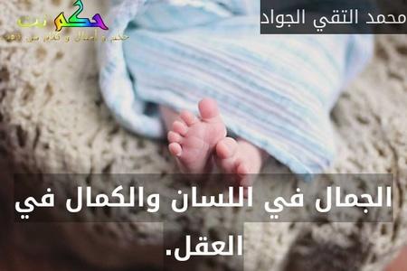 الجمال في اللسان والكمال في العقل.-محمد التقي الجواد