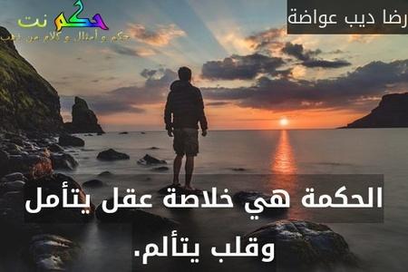 الحكمة هي خلاصة عقل يتأمل وقلب يتألم.-رضا ديب عواضة