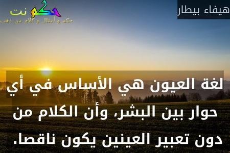 لغة العيون هي الأساس في أي حوار بين البشر، وأن الكلام من دون تعبير العينين يكون ناقصا. -هيفاء بيطار