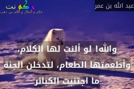 والله! لو ألنت لها الكلام، وأطعمتها الطعام، لتدخلن الجنة ما اجتنبت الكبائر-عبد الله بن عمر