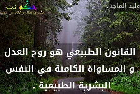 القانون الطبيعي هو روح العدل و المساواة الكامنة في النفس البشرية الطبيعية . -وليد الماجد