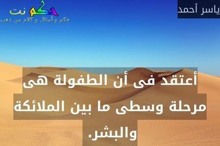 أعتقد فى أن الطفولة هى مرحلة وسطى ما بين الملائكة والبشر. -ياسر أحمد