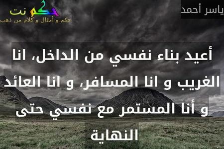 أعيد بناء نفسي من الداخل، انا الغريب و انا المسافر، و انا العائد و أنا المستمر مع نفسي حتى النهاية -ياسر أحمد