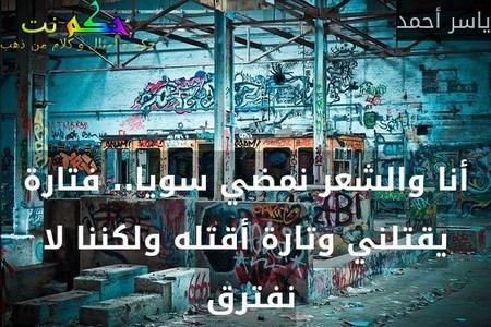 أنا والشعر نمضي سويا.. فتارة يقتلني وتارة أقتله ولكننا لا نفترق -ياسر أحمد