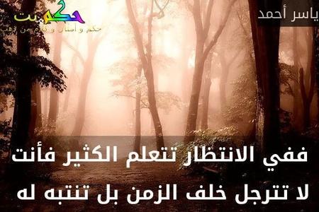 ففي الانتظار تتعلم الكثير فأنت لا تترجل خلف الزمن بل تنتبه له -ياسر أحمد