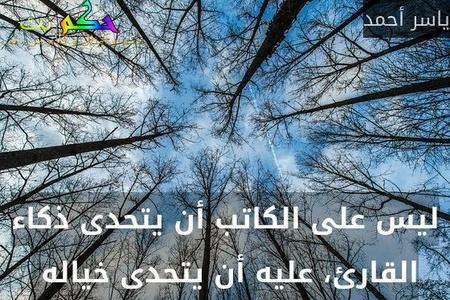 ليس على الكاتب أن يتحدى ذكاء القارئ، عليه أن يتحدى خياله -ياسر أحمد