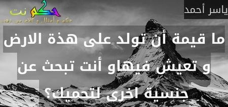 ما قيمة أن تولد على هذة الارض و تعيش فيهاو أنت تبحث عن جنسية اخرى لتحميك؟ -ياسر أحمد