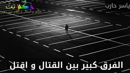 الفرق كبير بين القتال و اقتل -ياسر حارب