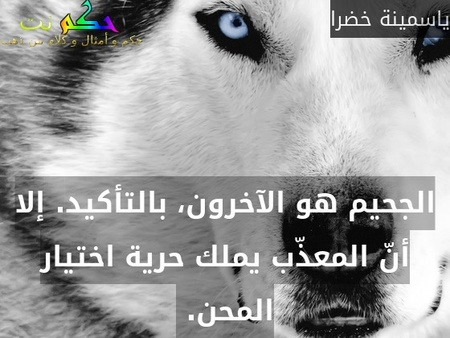 الجحيم هو الآخرون، بالتأكيد. إلا أنّ المعذّب يملك حرية اختيار المحن. -ياسمينة خضرا