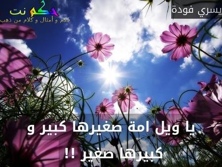 يا ويل امة صغيرها كبير و كبيرها صغير !! -يسري فودة
