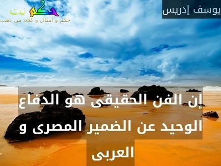 إن الفن الحقيقى هو الدفاع الوحيد عن الضمير المصرى و العربى -يوسف إدريس
