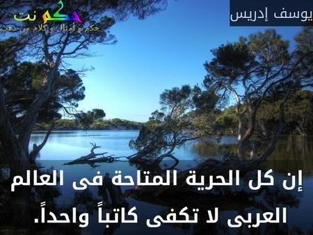 إن كل الحرية المتاحة فى العالم العربى لا تكفى كاتباً واحداً. -يوسف إدريس