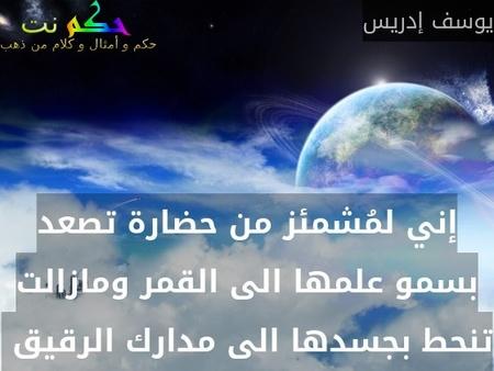 إني لمُشمئز من حضارة تصعد بسمو علمها الى القمر ومازالت تنحط بجسدها الى مدارك الرقيق -يوسف إدريس