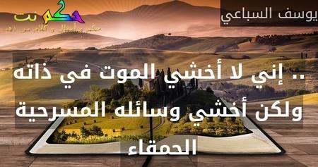 .. إني لا أخشي الموت في ذاته ولكن أخشي وسائله المسرحية الحمقاء -يوسف السباعي