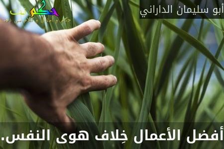 أفضل الأعمال خِلاف هوى النفس.-أبو سليمان الداراني