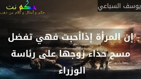 إن المرأة إذاأحبت فهي تفضل مسح حذاء زوجها على رئاسة الوزراء -يوسف السباعي
