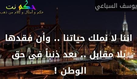 اننا لا نملك حياتنا .. وأن فقدها بلا مقابل .. يعد ذنباً في حق الوطن ! -يوسف السباعي