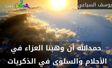 حمدالله أن وهبنا العزاء في الأحلام والسلوى في الذكريات -يوسف السباعي