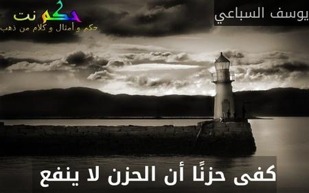كفى حزنًا أن الحزن لا ينفع -يوسف السباعي