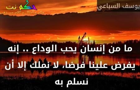 ما من إنسان يحب الوداع .. إنه يفرض علينا فرضا، لا نملك إلا أن نسلم به -يوسف السباعي