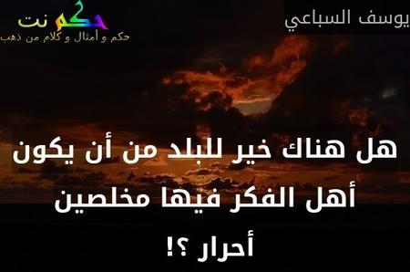 هل هناك خير للبلد من أن يكون أهل الفكر فيها مخلصين أحرار ؟! -يوسف السباعي