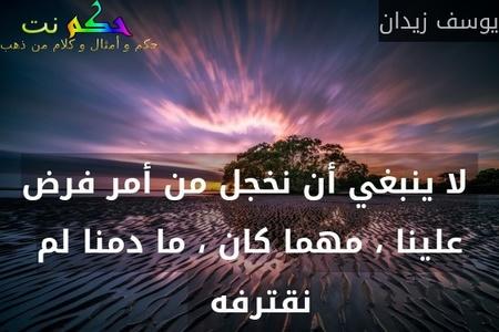 لا ينبغي أن نخجل من أمر فرض علينا ، مهما كان ، ما دمنا لم نقترفه  -يوسف زيدان
