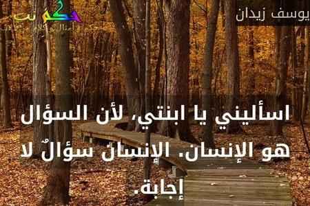 اسأليني يا ابنتي، لأن السؤال هو الإنسان. الإنسان سؤالٌ لا إجابة. -يوسف زيدان