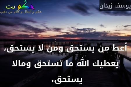 أعط من يستحق ومن لا يستحق، يعطيك الله ما تستحق ومالا يستحق. -يوسف زيدان