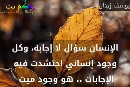 الإنسان سؤال لا إجابة، وكل وجود إنساني احتشدت فيه الإجابات .. هو وجود ميت -يوسف زيدان