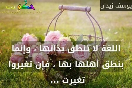 اللغة لا تنطق بذاتها ، وإنما بنطق أهلها بها ، فإن تغيروا تغيرت ... -يوسف زيدان