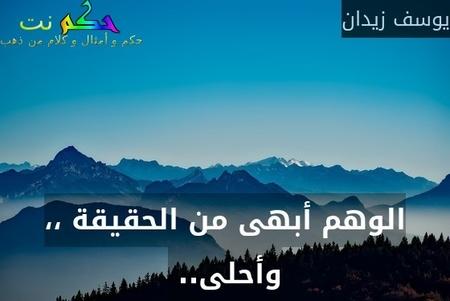 الوهم أبهى من الحقيقة ،، وأحلى.. -يوسف زيدان