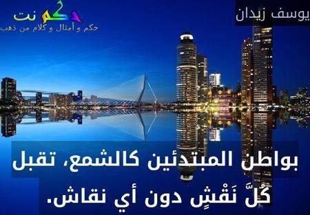 بواطن المبتدئين كالشمع، تقبل كُلَّ نَقْشٍ دون أي نقاش. -يوسف زيدان