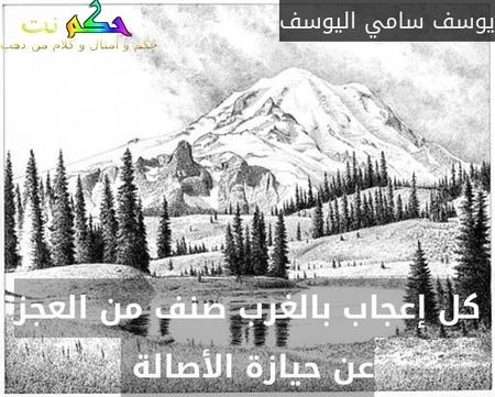كل إعجاب بالغرب صنف من العجز عن حيازة الأصالة -يوسف سامي اليوسف