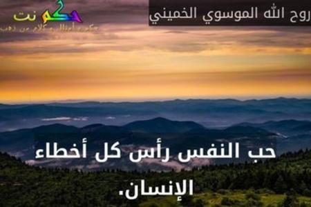 حب النفس رأس كل أخطاء الإنسان.-روح الله الموسوي الخميني