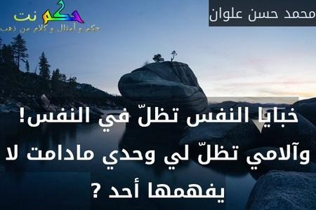 خبايا النفس تظلّ في النفس! وآلامي تظلّ لي وحدي مادامت لا يفهمها أحد ?-محمد حسن علوان