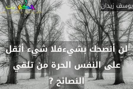 لن أنصحك بشيءفلا شيء أثقل على النفس الحرة من تلقي النصائح ?-يوسف زيدان