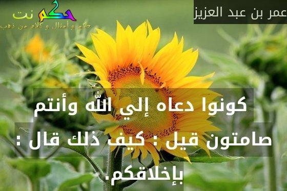 كونوا دعاه إلي الله وأنتم صامتون قيل : كيف ذلك قال : بإخلاقكم.-عمر بن عبد العزيز